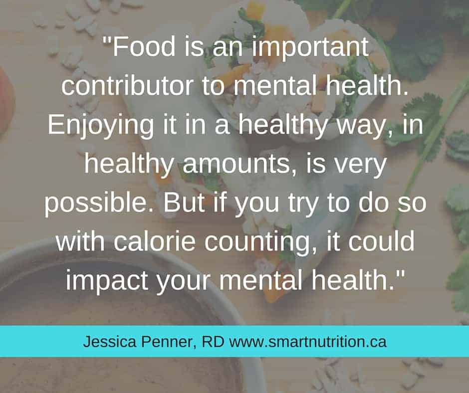 Food is an important contributor to mental health. Enjoying it in a healthy way, in healthy amounts, is very possible. But if you try to do so with calorie counting, it could impact your mental health.